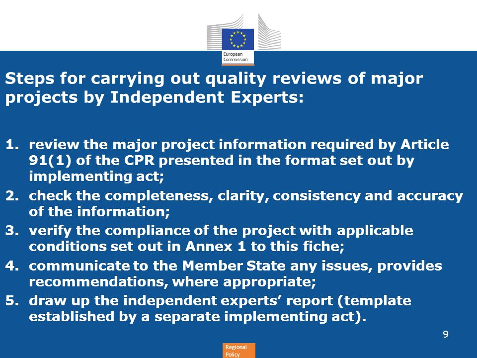 Regional Policy Steps for carrying out quality reviews of major projects by Independent Experts: 1.review the major project information required by Article 91(1) of the CPR presented in the format set out by implementing act; 2.check the completeness, clarity, consistency and accuracy of the information; 3.verify the compliance of the project with applicable conditions set out in Annex 1 to this fiche; 4.communicate to the Member State any issues, provides recommendations, where appropriate; 5.draw up the independent experts report (template established by a separate implementing act).