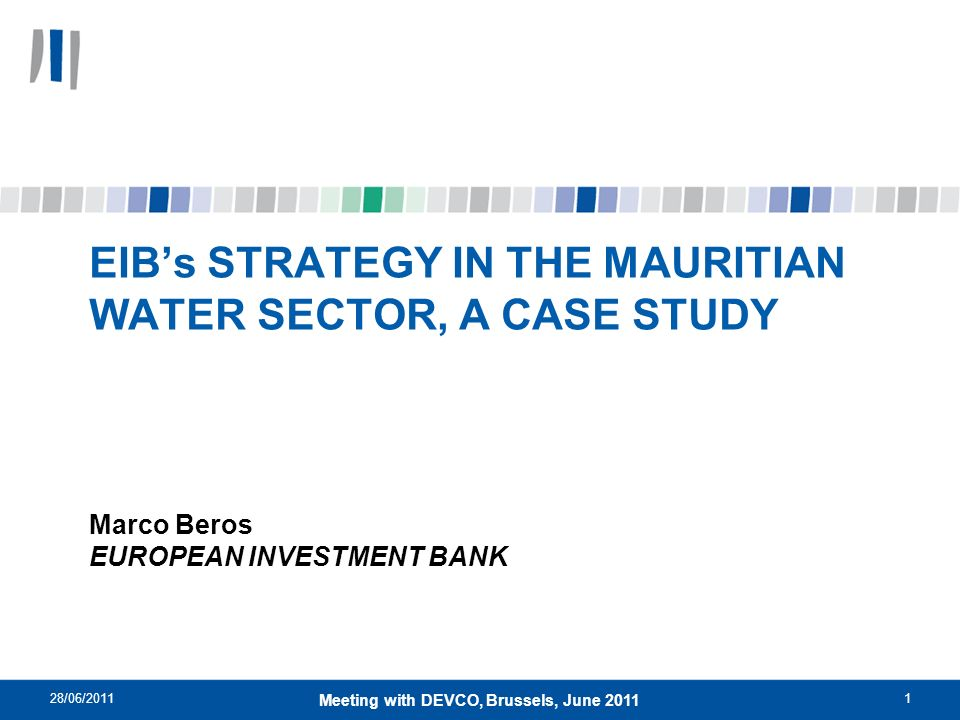 28/06/20111 Meeting with DEVCO, Brussels, June 2011 EIBs STRATEGY IN THE MAURITIAN WATER SECTOR, A CASE STUDY Marco Beros EUROPEAN INVESTMENT BANK