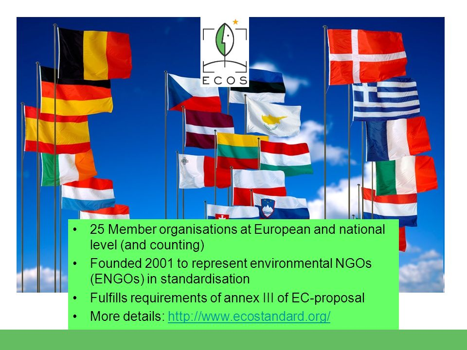 25 Member organisations at European and national level (and counting) Founded 2001 to represent environmental NGOs (ENGOs) in standardisation Fulfills requirements of annex III of EC-proposal More details: http://www.ecostandard.org/http://www.ecostandard.org/