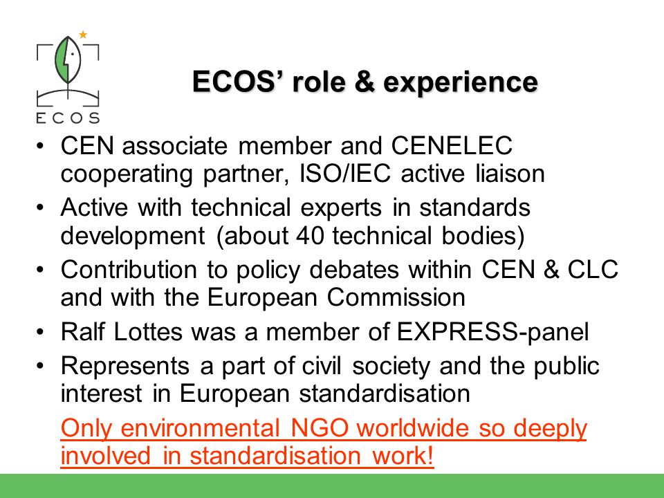 ECOS role & experience CEN associate member and CENELEC cooperating partner, ISO/IEC active liaison Active with technical experts in standards development (about 40 technical bodies) Contribution to policy debates within CEN & CLC and with the European Commission Ralf Lottes was a member of EXPRESS-panel Represents a part of civil society and the public interest in European standardisation Only environmental NGO worldwide so deeply involved in standardisation work!