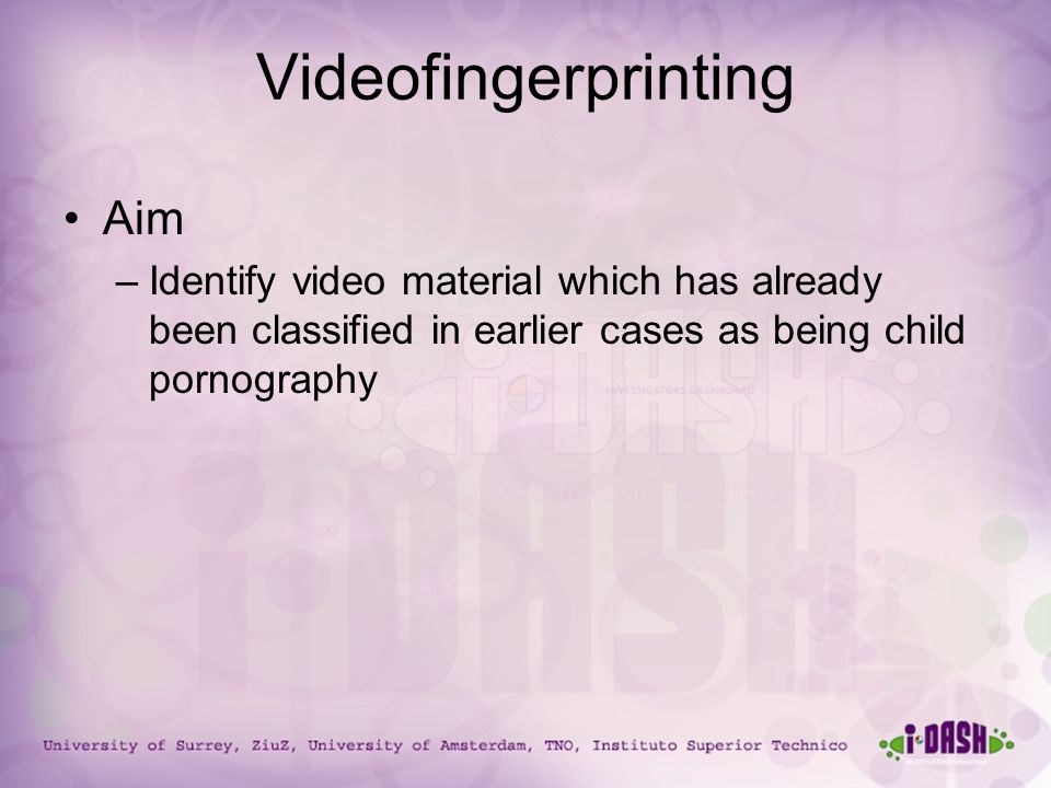 University of Surrey, ZiuZ, University of Amsterdam, TNO, Instituto Superior Technico Videofingerprinting Aim –Identify video material which has already been classified in earlier cases as being child pornography