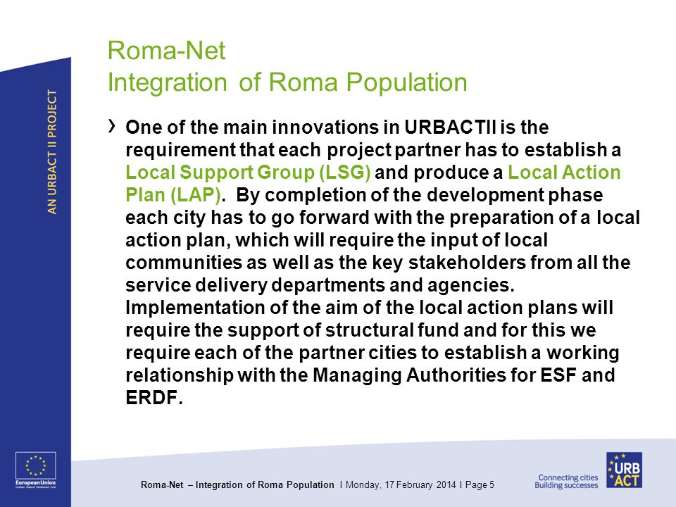 Roma-Net – Integration of Roma Population I Monday, 17 February 2014 I Page 5 Roma-Net Integration of Roma Population One of the main innovations in URBACTII is the requirement that each project partner has to establish a Local Support Group (LSG) and produce a Local Action Plan (LAP).