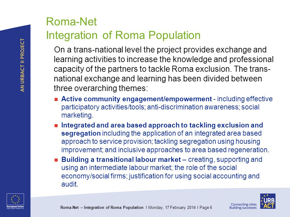 Roma-Net – Integration of Roma Population I Monday, 17 February 2014 I Page 6 Roma-Net Integration of Roma Population On a trans-national level the project provides exchange and learning activities to increase the knowledge and professional capacity of the partners to tackle Roma exclusion.