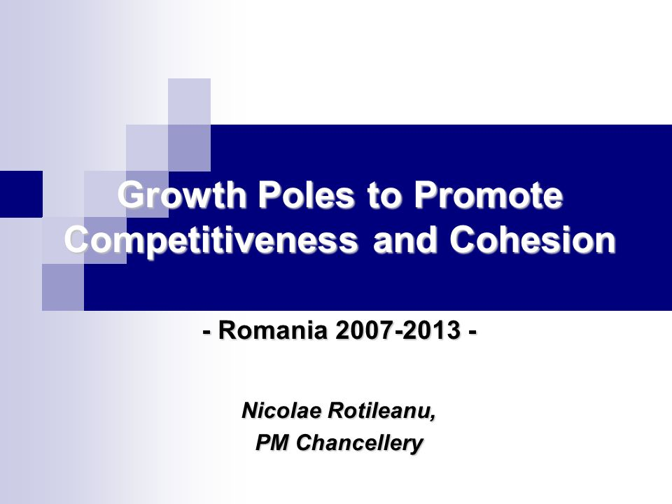 Growth Poles to Promote Competitiveness and Cohesion - Romania 2007-2013 - Nicolae Rotileanu, PM Chancellery