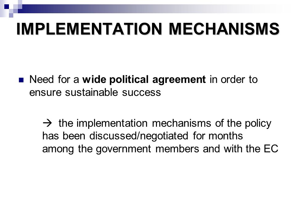 IMPLEMENTATION MECHANISMS Need for a wide political agreement in order to ensure sustainable success the implementation mechanisms of the policy has been discussed/negotiated for months among the government members and with the EC