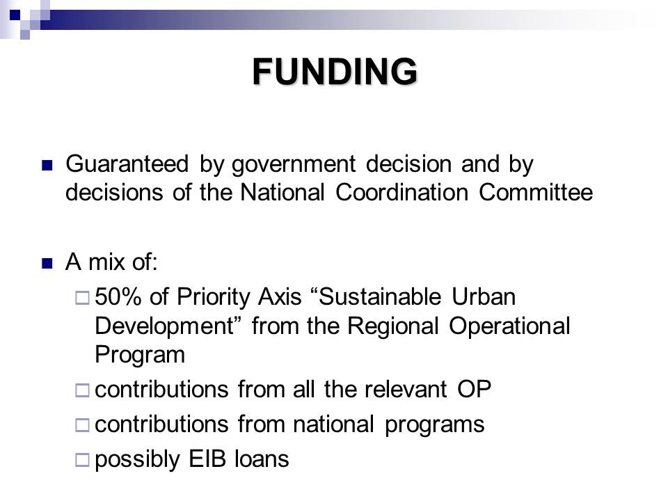 FUNDING Guaranteed by government decision and by decisions of the National Coordination Committee A mix of: 50% of Priority Axis Sustainable Urban Development from the Regional Operational Program contributions from all the relevant OP contributions from national programs possibly EIB loans