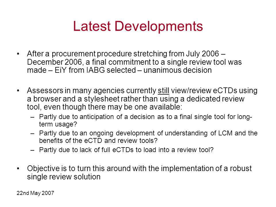 22nd May 2007 Latest Developments After a procurement procedure stretching from July 2006 – December 2006, a final commitment to a single review tool was made – EiY from IABG selected – unanimous decision Assessors in many agencies currently still view/review eCTDs using a browser and a stylesheet rather than using a dedicated review tool, even though there may be one available: –Partly due to anticipation of a decision as to a final single tool for long- term usage.