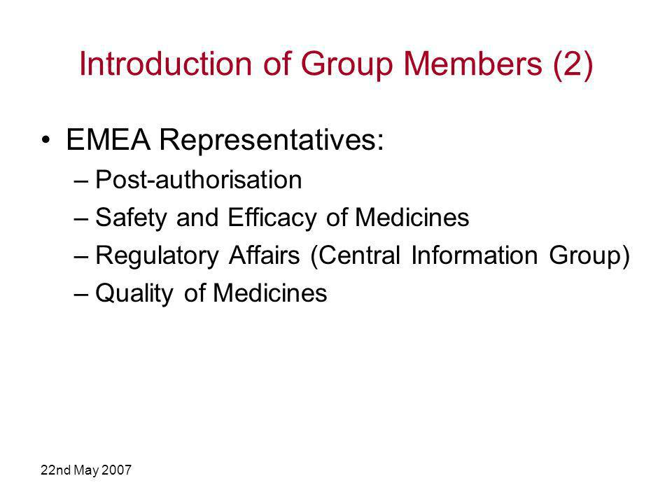 22nd May 2007 Introduction of Group Members (2) EMEA Representatives: –Post-authorisation –Safety and Efficacy of Medicines –Regulatory Affairs (Central Information Group) –Quality of Medicines
