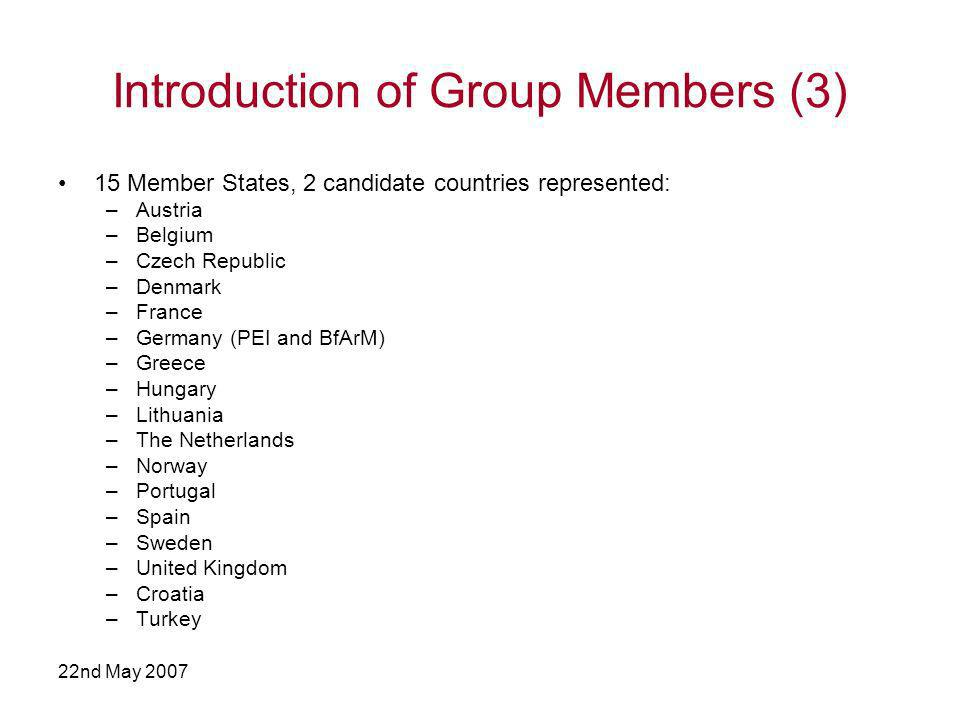 22nd May 2007 Introduction of Group Members (3) 15 Member States, 2 candidate countries represented: –Austria –Belgium –Czech Republic –Denmark –France –Germany (PEI and BfArM) –Greece –Hungary –Lithuania –The Netherlands –Norway –Portugal –Spain –Sweden –United Kingdom –Croatia –Turkey