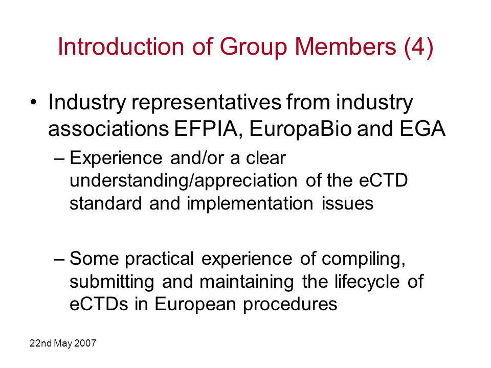 22nd May 2007 Introduction of Group Members (4) Industry representatives from industry associations EFPIA, EuropaBio and EGA –Experience and/or a clear understanding/appreciation of the eCTD standard and implementation issues –Some practical experience of compiling, submitting and maintaining the lifecycle of eCTDs in European procedures