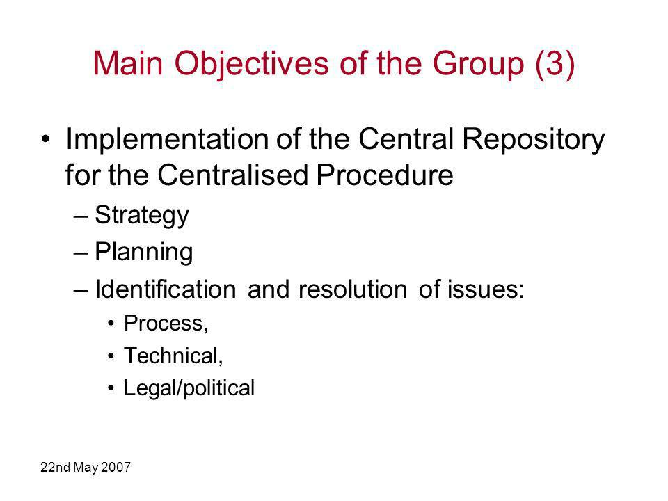 22nd May 2007 Main Objectives of the Group (3) Implementation of the Central Repository for the Centralised Procedure –Strategy –Planning –Identification and resolution of issues: Process, Technical, Legal/political