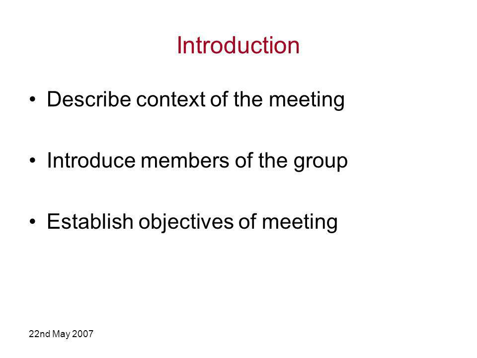 22nd May 2007 Introduction Describe context of the meeting Introduce members of the group Establish objectives of meeting