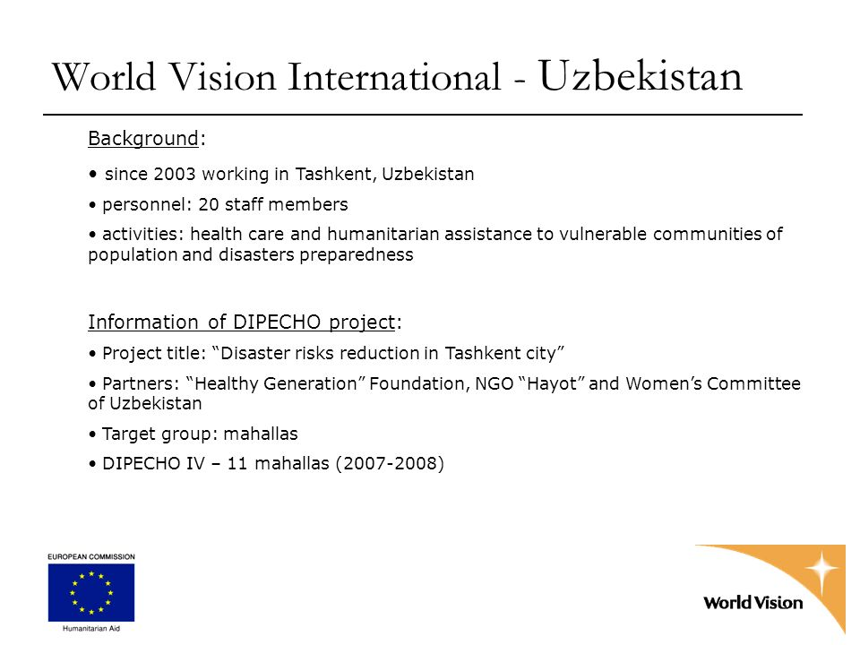 World Vision International - Uzbekistan Background: since 2003 working in Tashkent, Uzbekistan personnel: 20 staff members activities: health care and humanitarian assistance to vulnerable communities of population and disasters preparedness Information of DIPECHO project: Project title: Disaster risks reduction in Tashkent city Partners: Healthy Generation Foundation, NGO Hayot and Womens Committee of Uzbekistan Target group: mahallas DIPECHO IV – 11 mahallas (2007-2008)