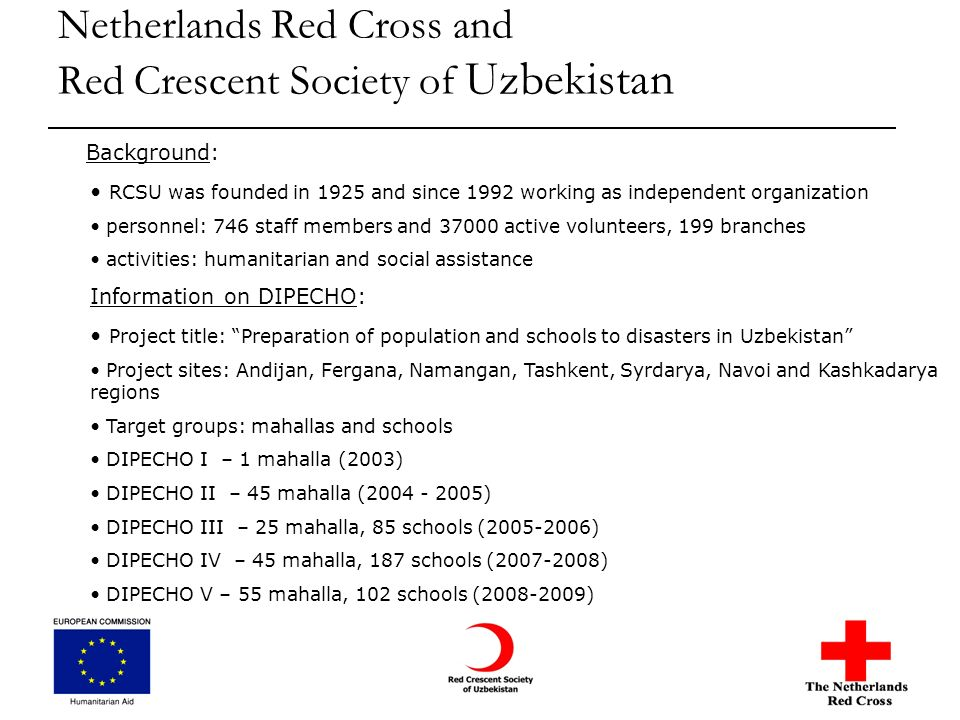Netherlands Red Cross and Red Crescent Society of Uzbekistan Background: RCSU was founded in 1925 and since 1992 working as independent organization personnel: 746 staff members and 37000 active volunteers, 199 branches activities: humanitarian and social assistance Information on DIPECHO: Project title: Preparation of population and schools to disasters in Uzbekistan Project sites: Andijan, Fergana, Namangan, Tashkent, Syrdarya, Navoi and Kashkadarya regions Target groups: mahallas and schools DIPECHO I – 1 mahalla (2003) DIPECHO II – 45 mahalla (2004 - 2005) DIPECHO III – 25 mahalla, 85 schools (2005-2006) DIPECHO IV – 45 mahalla, 187 schools (2007-2008) DIPECHO V – 55 mahalla, 102 schools (2008-2009)