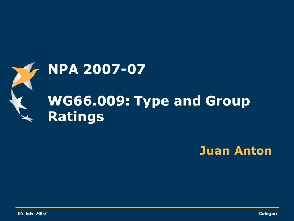 05 July 2007Cologne NPA 2007-07 WG66.009: Type and Group Ratings Juan Anton