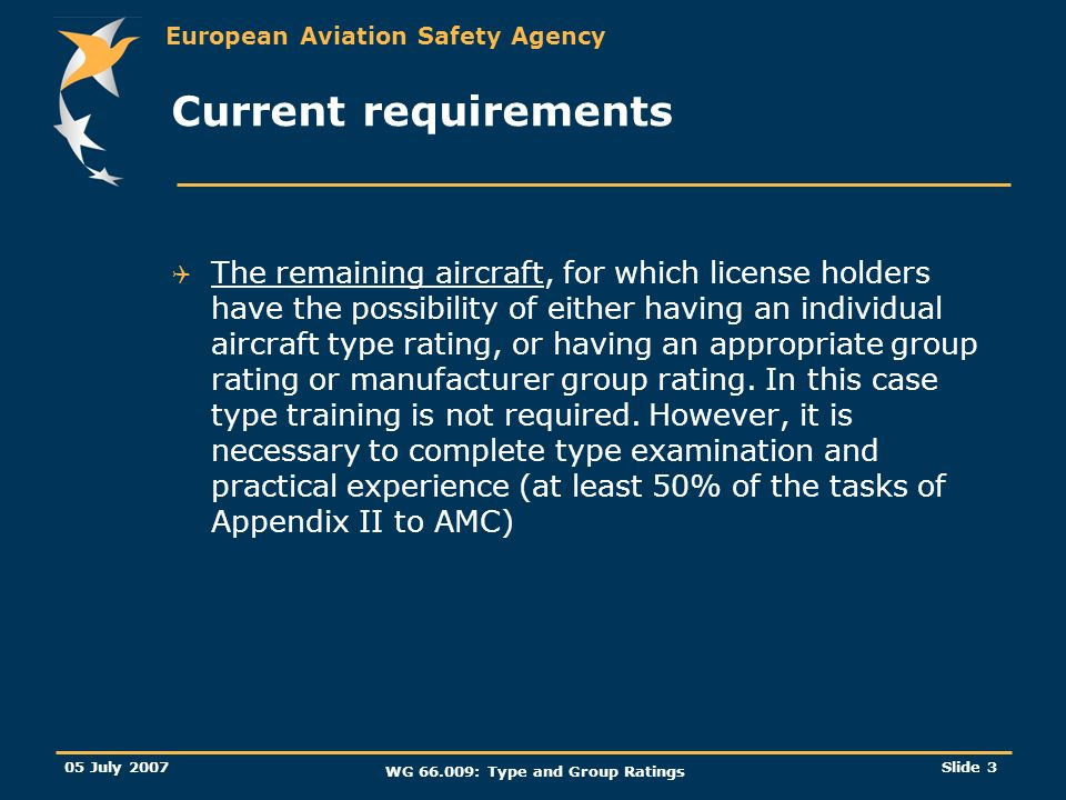 European Aviation Safety Agency 05 July 2007 WG 66.009: Type and Group Ratings Slide 3 Current requirements The remaining aircraft, for which license holders have the possibility of either having an individual aircraft type rating, or having an appropriate group rating or manufacturer group rating.