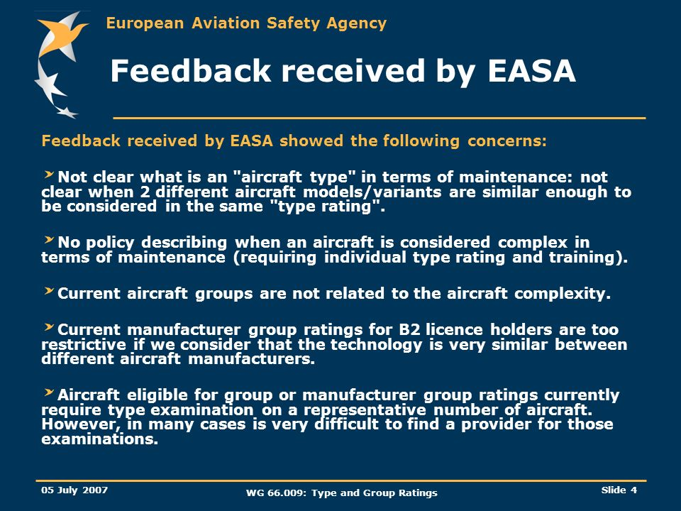 European Aviation Safety Agency 05 July 2007 WG 66.009: Type and Group Ratings Slide 4 Feedback received by EASA Feedback received by EASA showed the following concerns: Not clear what is an aircraft type in terms of maintenance: not clear when 2 different aircraft models/variants are similar enough to be considered in the same type rating .