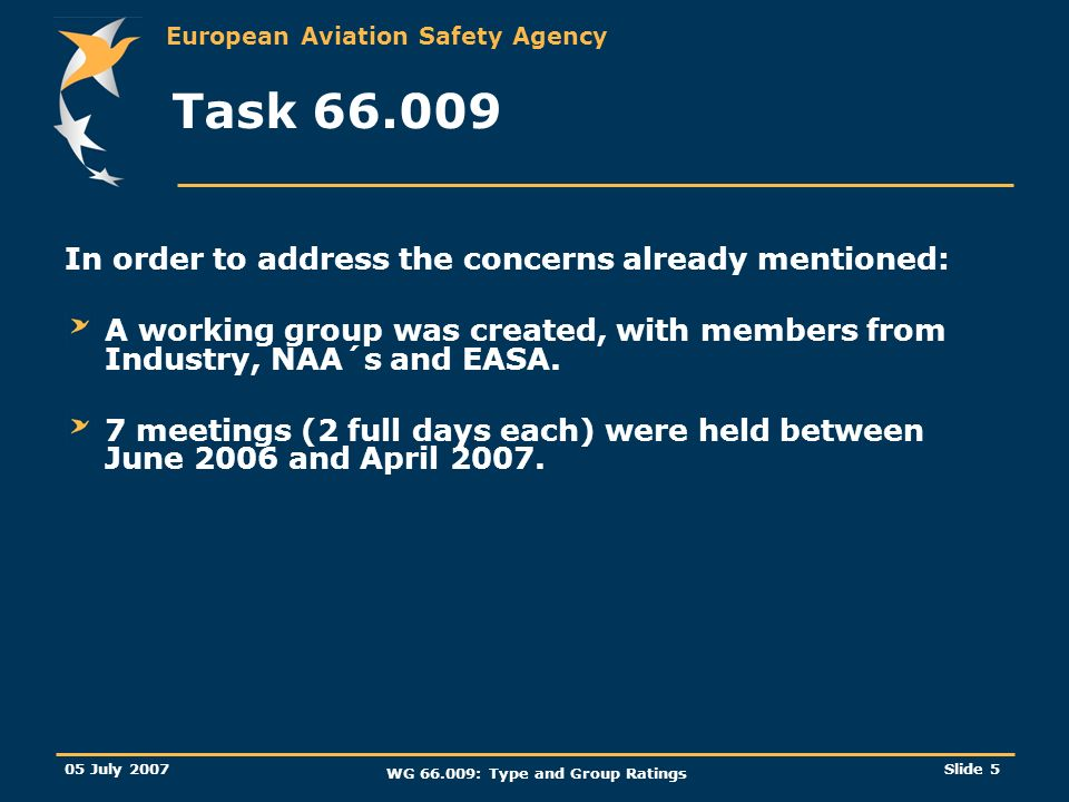 European Aviation Safety Agency 05 July 2007 WG 66.009: Type and Group Ratings Slide 5 Task 66.009 In order to address the concerns already mentioned: A working group was created, with members from Industry, NAA´s and EASA.
