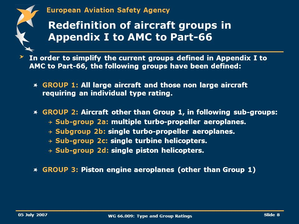 European Aviation Safety Agency 05 July 2007 WG 66.009: Type and Group Ratings Slide 8 Redefinition of aircraft groups in Appendix I to AMC to Part-66 In order to simplify the current groups defined in Appendix I to AMC to Part-66, the following groups have been defined: GROUP 1: All large aircraft and those non large aircraft requiring an individual type rating.