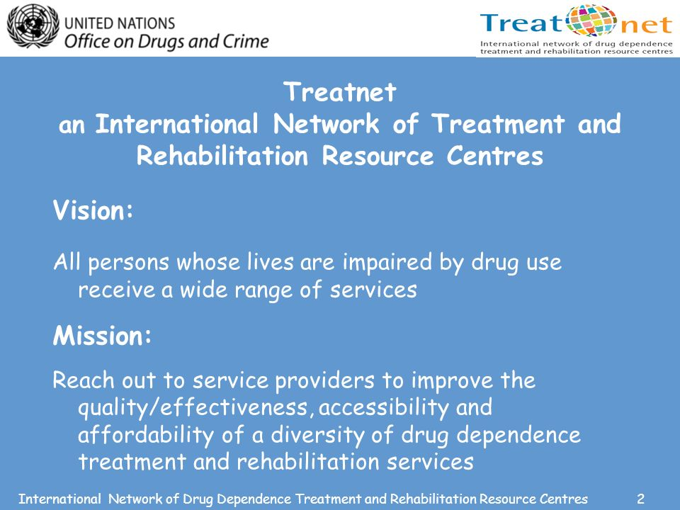 2International Network of Drug Dependence Treatment and Rehabilitation Resource Centres Treatnet an International Network of Treatment and Rehabilitation Resource Centres Vision: All persons whose lives are impaired by drug use receive a wide range of services Mission: Reach out to service providers to improve the quality/effectiveness, accessibility and affordability of a diversity of drug dependence treatment and rehabilitation services