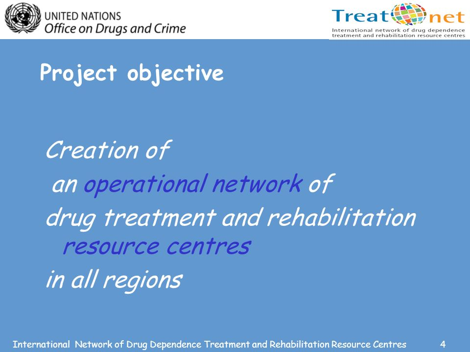 4International Network of Drug Dependence Treatment and Rehabilitation Resource Centres Project objective Creation of an operational network of drug treatment and rehabilitation resource centres in all regions