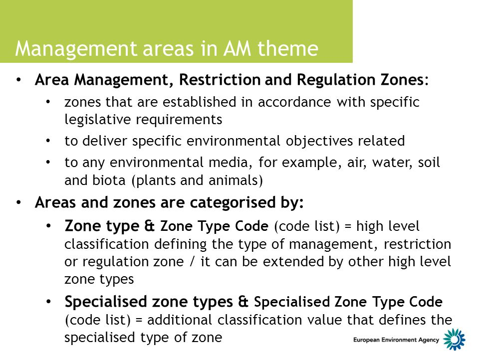 Management areas in AM theme Area Management, Restriction and Regulation Zones: zones that are established in accordance with specific legislative requirements to deliver specific environmental objectives related to any environmental media, for example, air, water, soil and biota (plants and animals) Areas and zones are categorised by: Zone type & Zone Type Code (code list) = high level classification defining the type of management, restriction or regulation zone / it can be extended by other high level zone types Specialised zone types & Specialised Zone Type Code (code list) = additional classification value that defines the specialised type of zone
