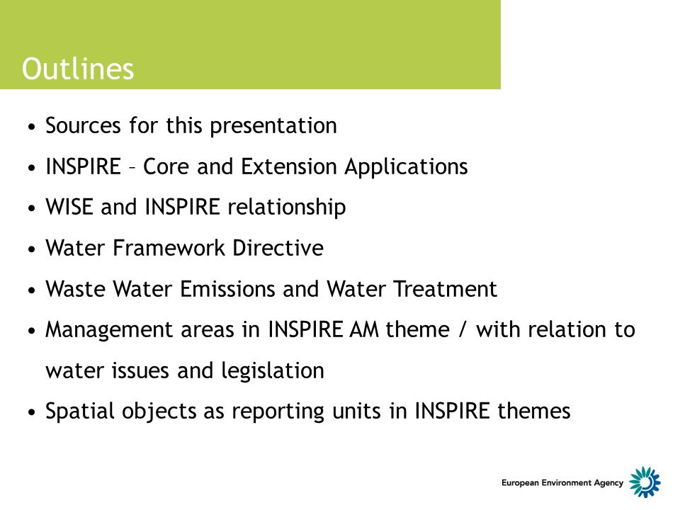 Outlines Sources for this presentation INSPIRE – Core and Extension Applications WISE and INSPIRE relationship Water Framework Directive Waste Water Emissions and Water Treatment Management areas in INSPIRE AM theme / with relation to water issues and legislation Spatial objects as reporting units in INSPIRE themes