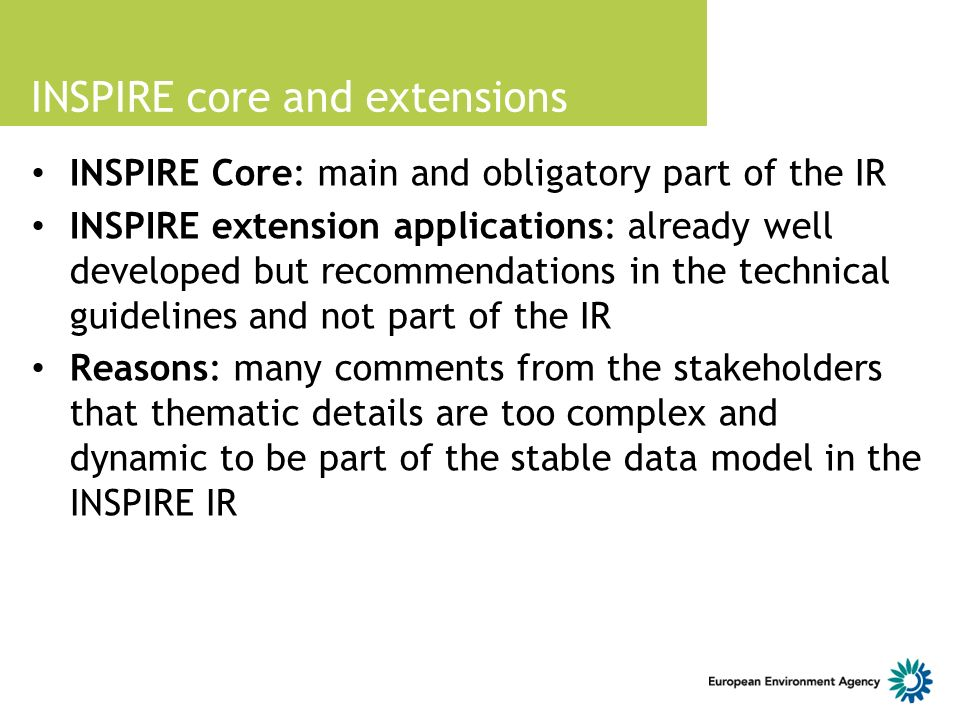INSPIRE core and extensions INSPIRE Core: main and obligatory part of the IR INSPIRE extension applications: already well developed but recommendations in the technical guidelines and not part of the IR Reasons: many comments from the stakeholders that thematic details are too complex and dynamic to be part of the stable data model in the INSPIRE IR
