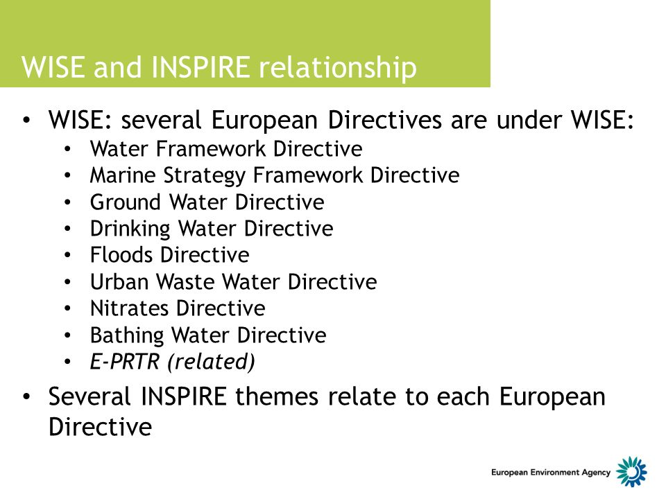 WISE and INSPIRE relationship WISE: several European Directives are under WISE: Water Framework Directive Marine Strategy Framework Directive Ground Water Directive Drinking Water Directive Floods Directive Urban Waste Water Directive Nitrates Directive Bathing Water Directive E-PRTR (related) Several INSPIRE themes relate to each European Directive
