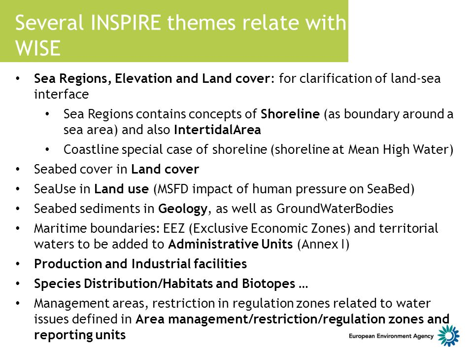 Several INSPIRE themes relate with WISE Sea Regions, Elevation and Land cover: for clarification of land-sea interface Sea Regions contains concepts of Shoreline (as boundary around a sea area) and also IntertidalArea Coastline special case of shoreline (shoreline at Mean High Water) Seabed cover in Land cover SeaUse in Land use (MSFD impact of human pressure on SeaBed) Seabed sediments in Geology, as well as GroundWaterBodies Maritime boundaries: EEZ (Exclusive Economic Zones) and territorial waters to be added to Administrative Units (Annex I) Production and Industrial facilities Species Distribution/Habitats and Biotopes … Management areas, restriction in regulation zones related to water issues defined in Area management/restriction/regulation zones and reporting units
