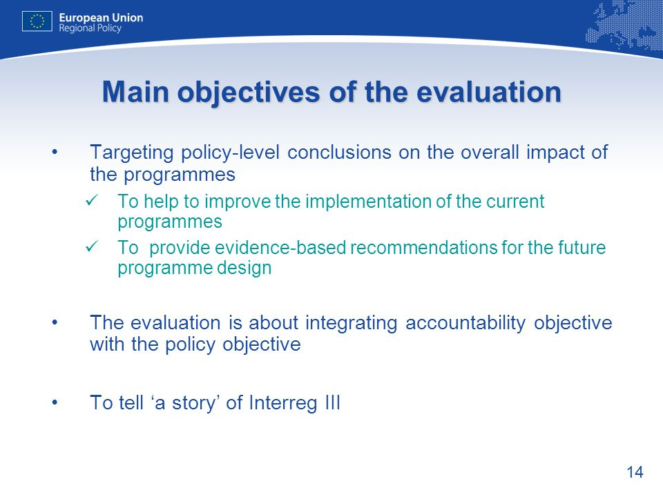 14 Main objectives of the evaluation Targeting policy-level conclusions on the overall impact of the programmes To help to improve the implementation of the current programmes To provide evidence-based recommendations for the future programme design The evaluation is about integrating accountability objective with the policy objective To tell a story of Interreg III