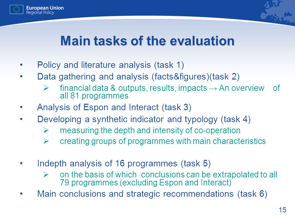 15 Main tasks of the evaluation Policy and literature analysis (task 1) Data gathering and analysis (facts&figures)(task 2) financial data & outputs, results, impacts An overview of all 81 programmes Analysis of Espon and Interact (task 3) Developing a synthetic indicator and typology (task 4) measuring the depth and intensity of co-operation creating groups of programmes with main characteristics Indepth analysis of 16 programmes (task 5) on the basis of which conclusions can be extrapolated to all 79 programmes (excluding Espon and Interact) Main conclusions and strategic recommendations (task 6)
