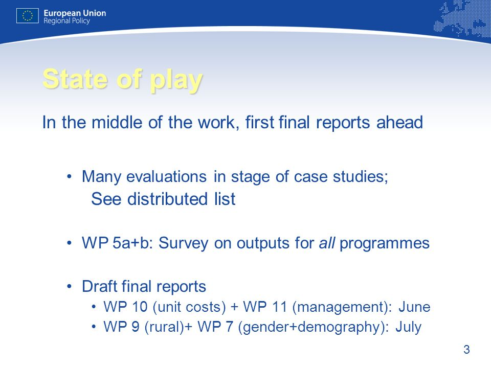 3 State of play In the middle of the work, first final reports ahead Many evaluations in stage of case studies; See distributed list WP 5a+b: Survey on outputs for all programmes Draft final reports WP 10 (unit costs) + WP 11 (management): June WP 9 (rural)+ WP 7 (gender+demography): July