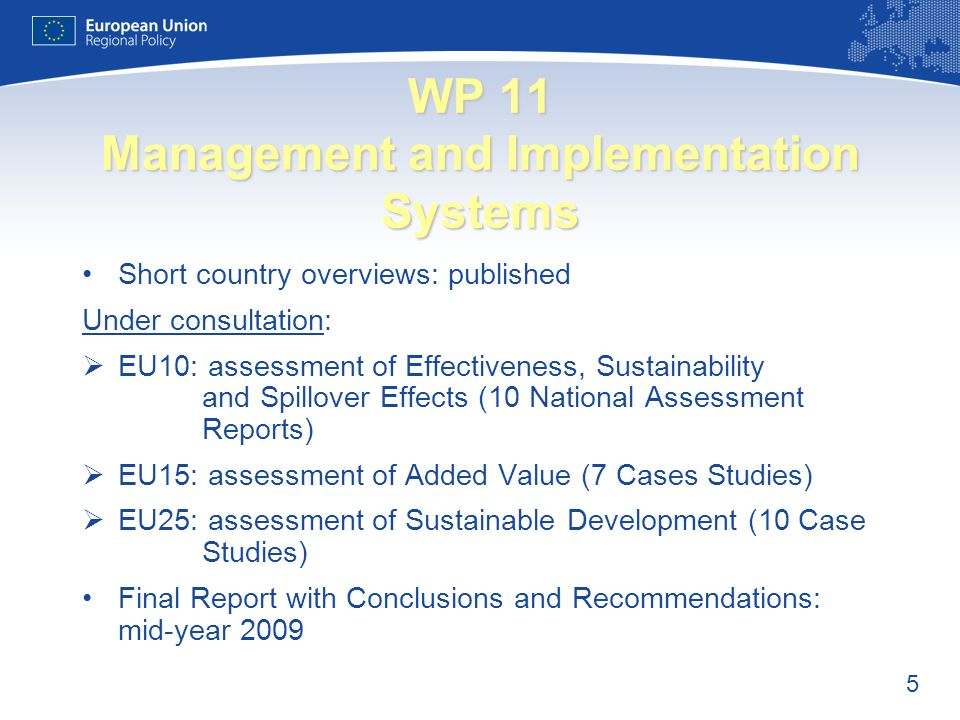5 WP 11 Management and Implementation Systems Short country overviews: published Under consultation: EU10: assessment of Effectiveness, Sustainability and Spillover Effects (10 National Assessment Reports) EU15: assessment of Added Value (7 Cases Studies) EU25: assessment of Sustainable Development (10 Case Studies) Final Report with Conclusions and Recommendations: mid-year 2009