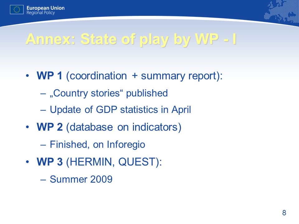 8 Annex: State of play by WP - I WP 1 (coordination + summary report): –Country stories published –Update of GDP statistics in April WP 2 (database on indicators) –Finished, on Inforegio WP 3 (HERMIN, QUEST): –Summer 2009