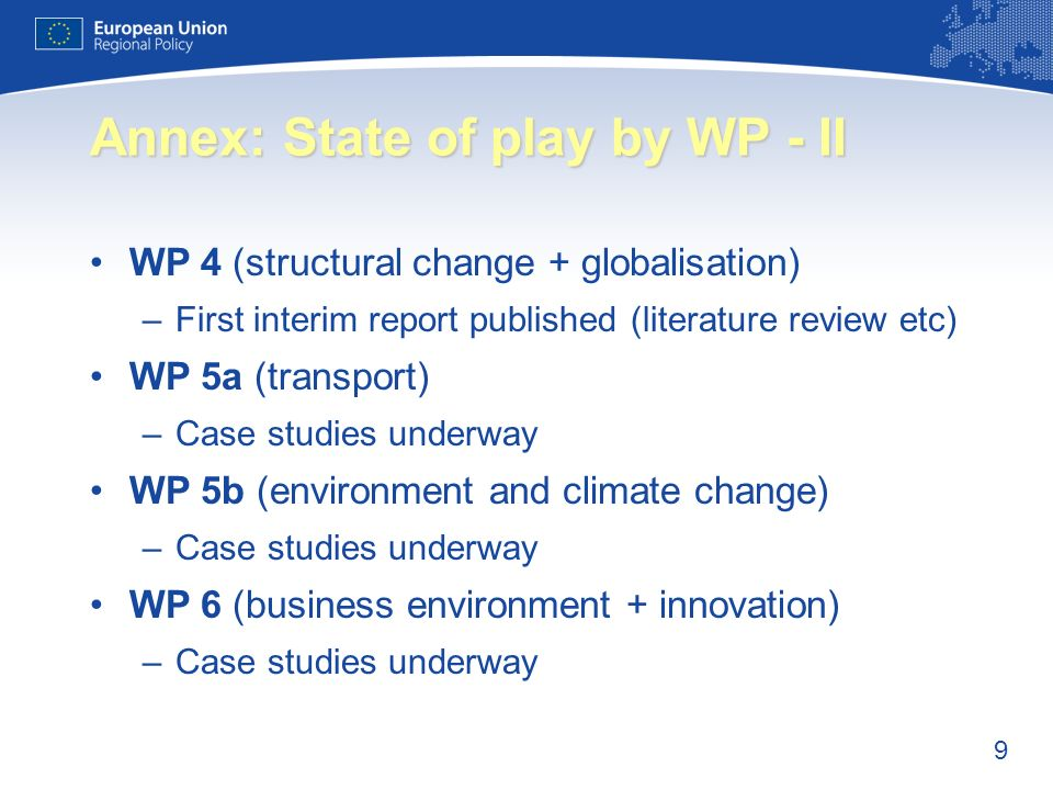 9 Annex: State of play by WP - II WP 4 (structural change + globalisation) –First interim report published (literature review etc) WP 5a (transport) –Case studies underway WP 5b (environment and climate change) –Case studies underway WP 6 (business environment + innovation) –Case studies underway
