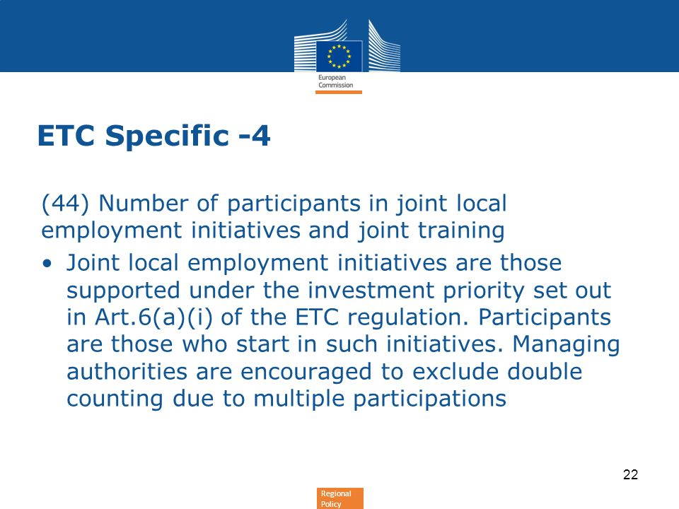 Regional Policy ETC Specific -4 (44) Number of participants in joint local employment initiatives and joint training Joint local employment initiatives are those supported under the investment priority set out in Art.6(a)(i) of the ETC regulation.