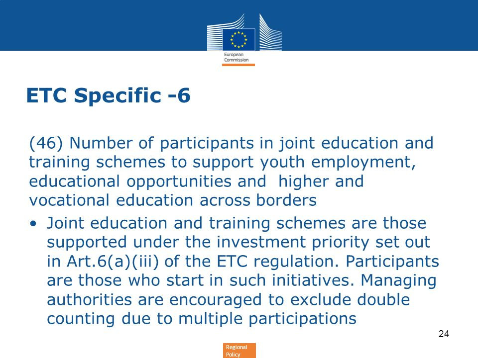 Regional Policy ETC Specific -6 (46) Number of participants in joint education and training schemes to support youth employment, educational opportunities and higher and vocational education across borders Joint education and training schemes are those supported under the investment priority set out in Art.6(a)(iii) of the ETC regulation.