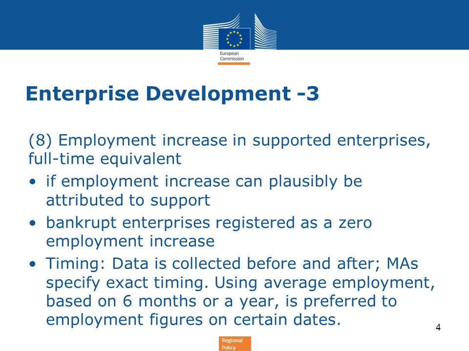 Regional Policy Enterprise Development -3 (8) Employment increase in supported enterprises, full-time equivalent if employment increase can plausibly be attributed to support bankrupt enterprises registered as a zero employment increase Timing: Data is collected before and after; MAs specify exact timing.