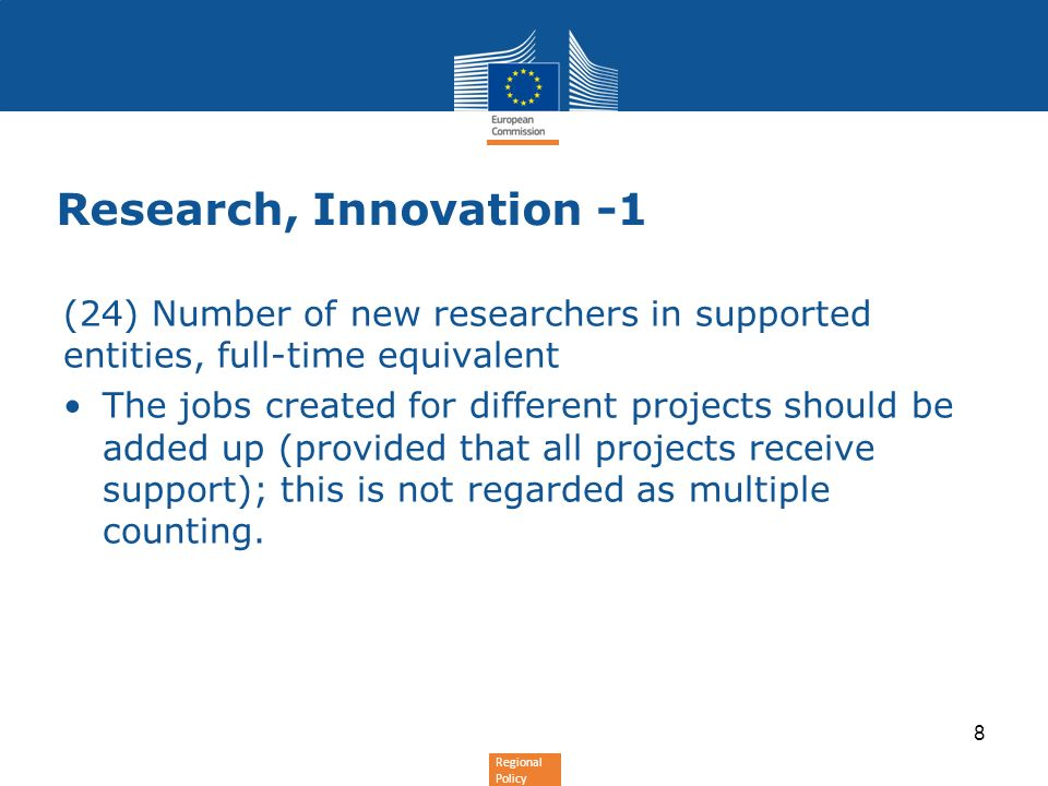 Regional Policy Research, Innovation -1 (24) Number of new researchers in supported entities, full-time equivalent The jobs created for different projects should be added up (provided that all projects receive support); this is not regarded as multiple counting.