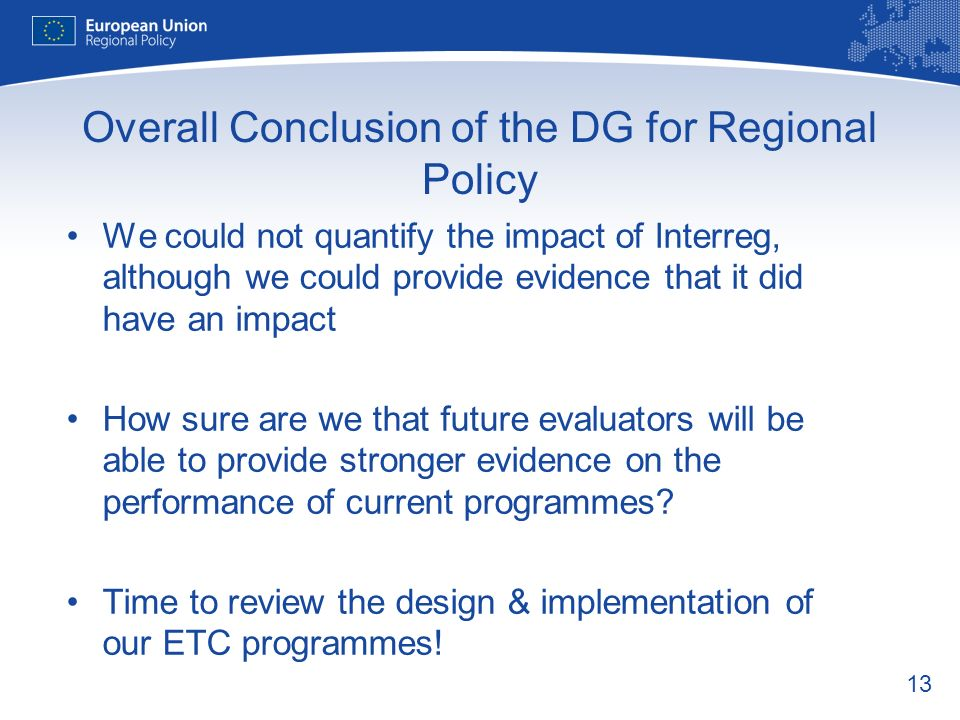 13 Overall Conclusion of the DG for Regional Policy We could not quantify the impact of Interreg, although we could provide evidence that it did have an impact How sure are we that future evaluators will be able to provide stronger evidence on the performance of current programmes.