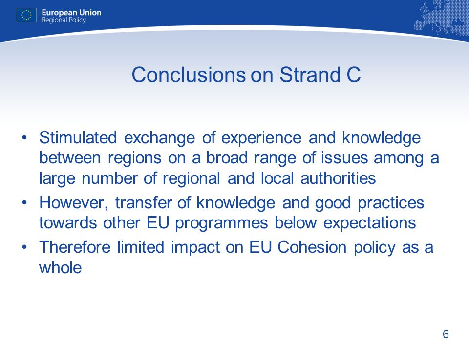 6 Conclusions on Strand C Stimulated exchange of experience and knowledge between regions on a broad range of issues among a large number of regional and local authorities However, transfer of knowledge and good practices towards other EU programmes below expectations Therefore limited impact on EU Cohesion policy as a whole