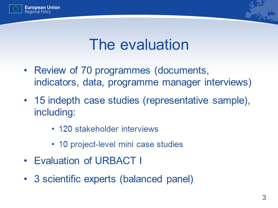 3 The evaluation Review of 70 programmes (documents, indicators, data, programme manager interviews) 15 indepth case studies (representative sample), including: 120 stakeholder interviews 10 project-level mini case studies Evaluation of URBACT I 3 scientific experts (balanced panel)