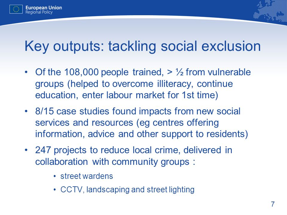 7 Key outputs: tackling social exclusion Of the 108,000 people trained, > ½ from vulnerable groups (helped to overcome illiteracy, continue education, enter labour market for 1st time) 8/15 case studies found impacts from new social services and resources (eg centres offering information, advice and other support to residents) 247 projects to reduce local crime, delivered in collaboration with community groups : street wardens CCTV, landscaping and street lighting