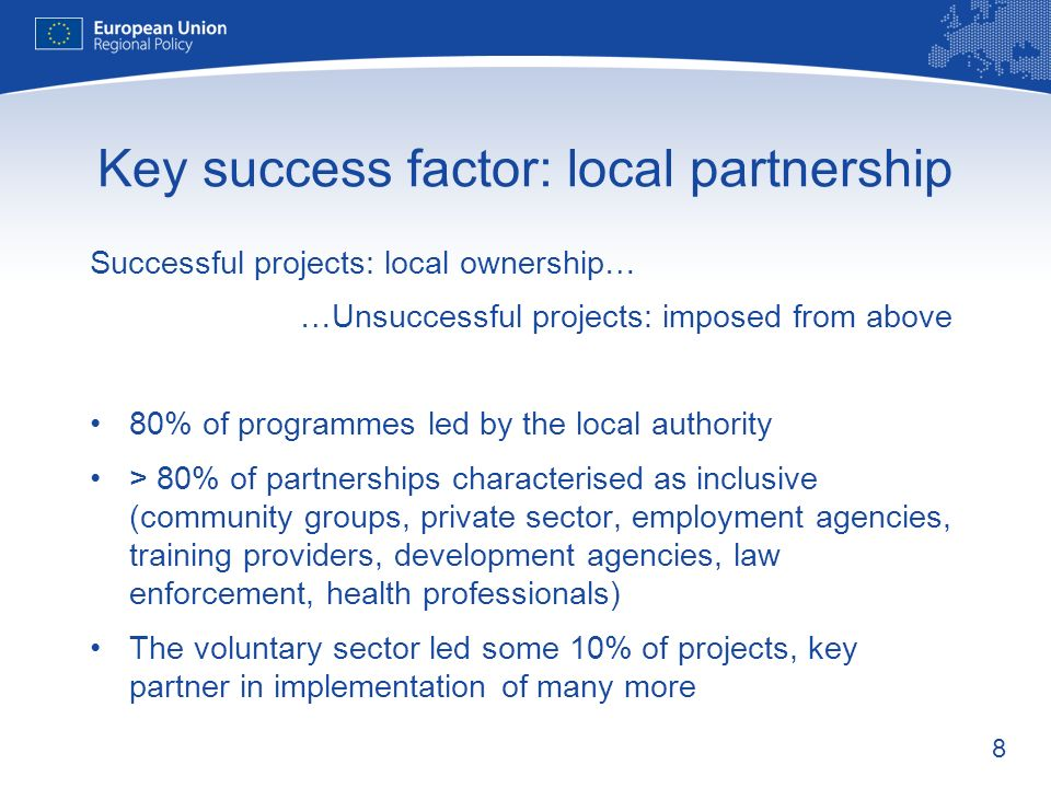 8 Key success factor: local partnership Successful projects: local ownership… …Unsuccessful projects: imposed from above 80% of programmes led by the local authority > 80% of partnerships characterised as inclusive (community groups, private sector, employment agencies, training providers, development agencies, law enforcement, health professionals) The voluntary sector led some 10% of projects, key partner in implementation of many more
