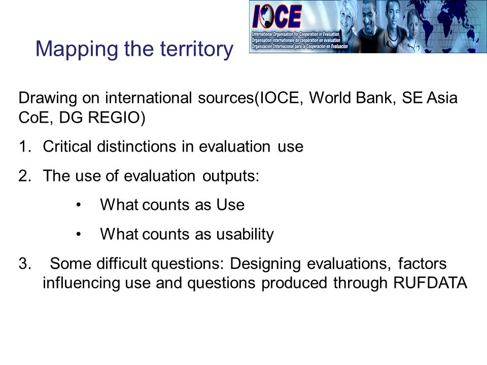 Mapping the territory Drawing on international sources(IOCE, World Bank, SE Asia CoE, DG REGIO) 1.Critical distinctions in evaluation use 2.The use of evaluation outputs: What counts as Use What counts as usability 3.