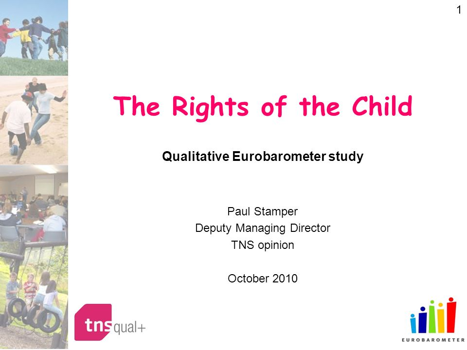 1 The Rights of the Child Qualitative Eurobarometer study Paul Stamper Deputy Managing Director TNS opinion October 2010