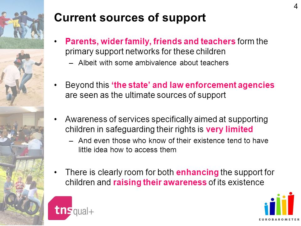4 Current sources of support Parents, wider family, friends and teachers form the primary support networks for these children –Albeit with some ambivalence about teachers Beyond this the state and law enforcement agencies are seen as the ultimate sources of support Awareness of services specifically aimed at supporting children in safeguarding their rights is very limited –And even those who know of their existence tend to have little idea how to access them There is clearly room for both enhancing the support for children and raising their awareness of its existence
