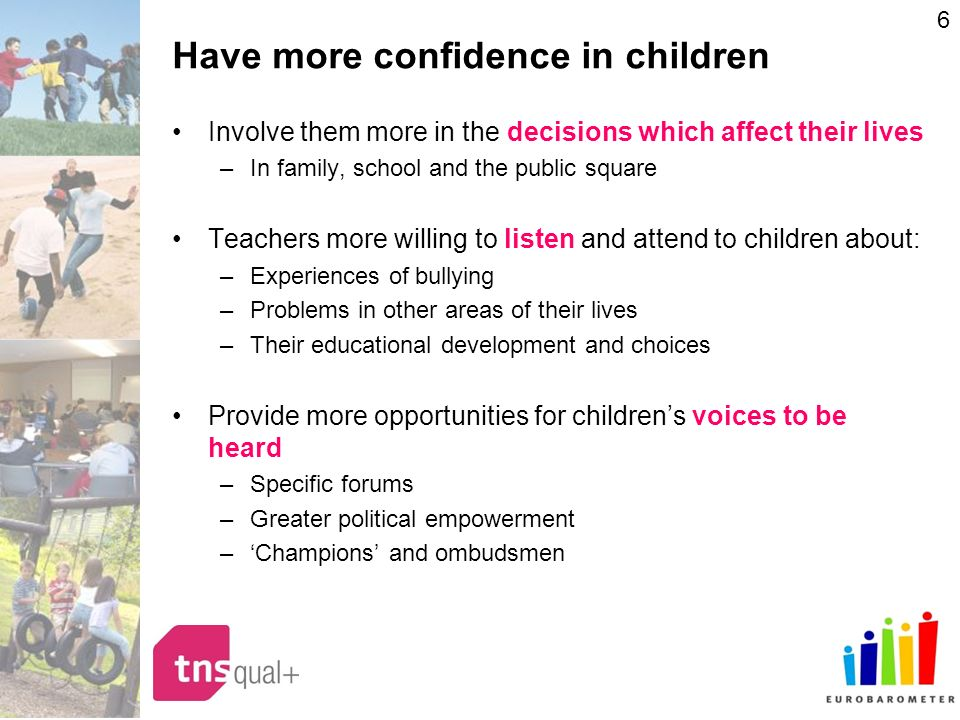 6 Have more confidence in children Involve them more in the decisions which affect their lives –In family, school and the public square Teachers more willing to listen and attend to children about: –Experiences of bullying –Problems in other areas of their lives –Their educational development and choices Provide more opportunities for childrens voices to be heard –Specific forums –Greater political empowerment –Champions and ombudsmen