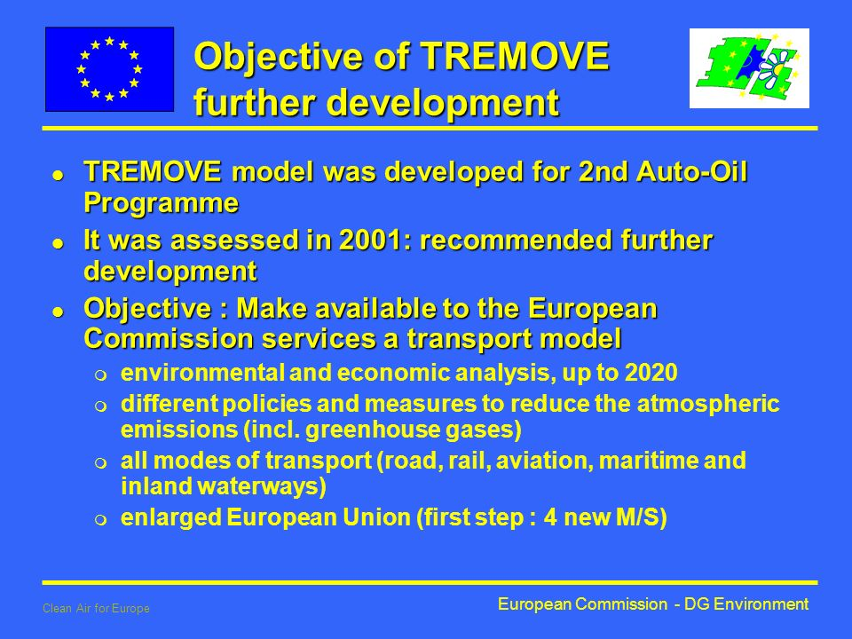 European Commission - DG Environment Clean Air for Europe Objective of TREMOVE further development l TREMOVE model was developed for 2nd Auto-Oil Programme l It was assessed in 2001: recommended further development l Objective : Make available to the European Commission services a transport model m environmental and economic analysis, up to 2020 m different policies and measures to reduce the atmospheric emissions (incl.